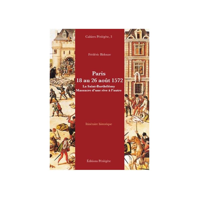 Cahiers Périégète N°3 / Paris 18 au 26 aout 1572 : la Saint-Barthelemy massacre d'une rive à l'autre