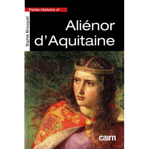 Petite histoire d'Aliénor d'Aquitaine, portait d'une femme de pouvoir du Moyen Âge par Sophie Brouquet